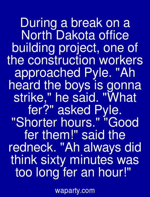 During a break on a North Dakota office building project, one of the construction workers approached Pyle. Ah heard the boys is gonna strike, he said. What fer? asked Pyle. Shorter hours. Good fer them! said the redneck. Ah always did think sixty minutes was too long fer an hour!