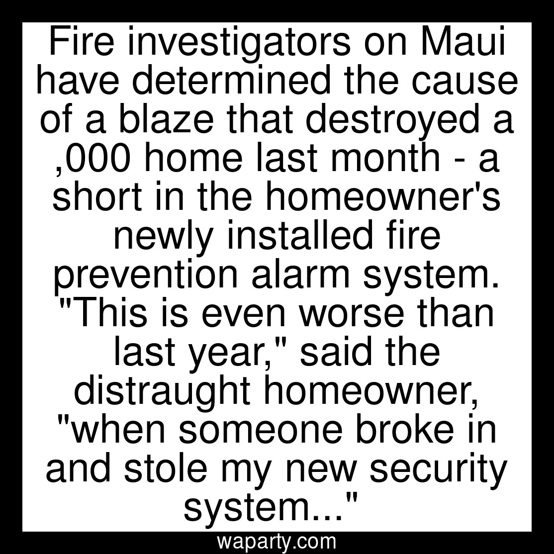 Fire investigators on Maui have determined the cause of a blaze that destroyed a $127,000 home last month - a short in the homeowners newly installed fire prevention alarm system. This is even worse than last year, said the distraught homeowner, when someone broke in and stole my new security system...
