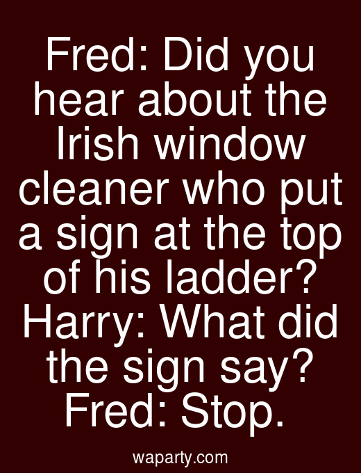 Fred: Did you hear about the Irish window cleaner who put a sign at the top of his ladder? Harry: What did the sign say? Fred: Stop.