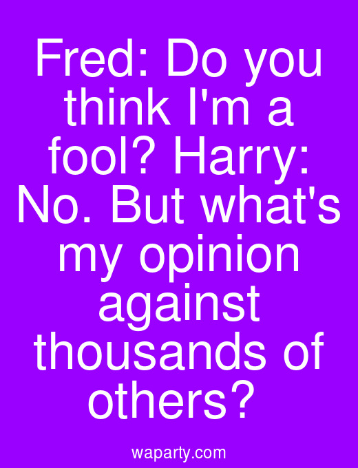 Fred: Do you think Im a fool? Harry: No. But whats my opinion against thousands of others?
