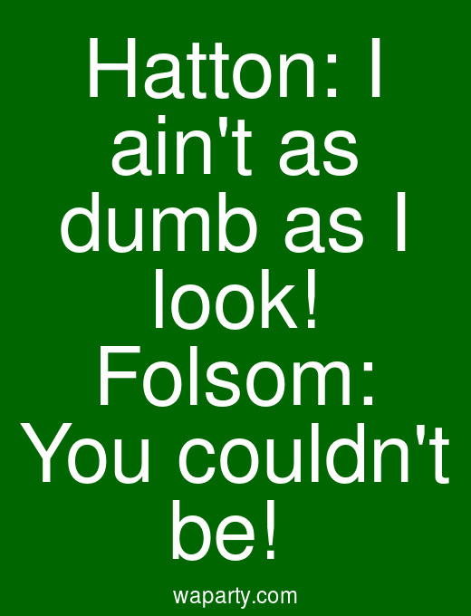 Hatton: I aint as dumb as I look! Folsom: You couldnt be!