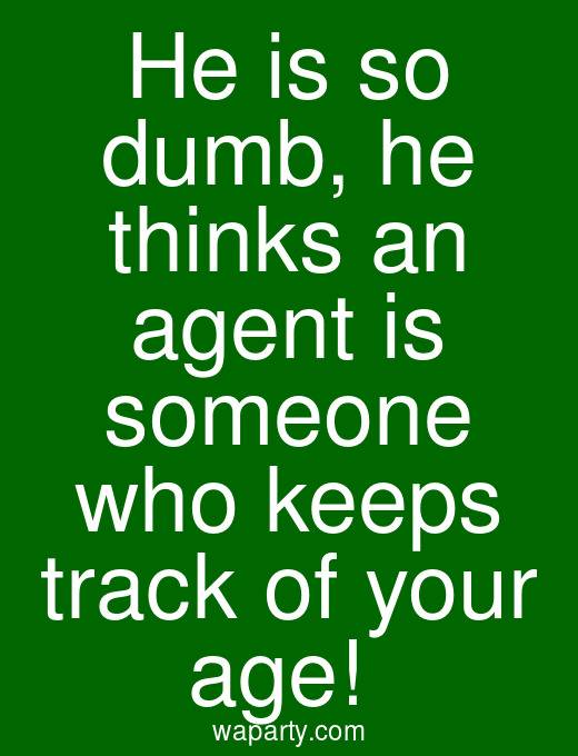 He is so dumb, he thinks an agent is someone who keeps track of your age!
