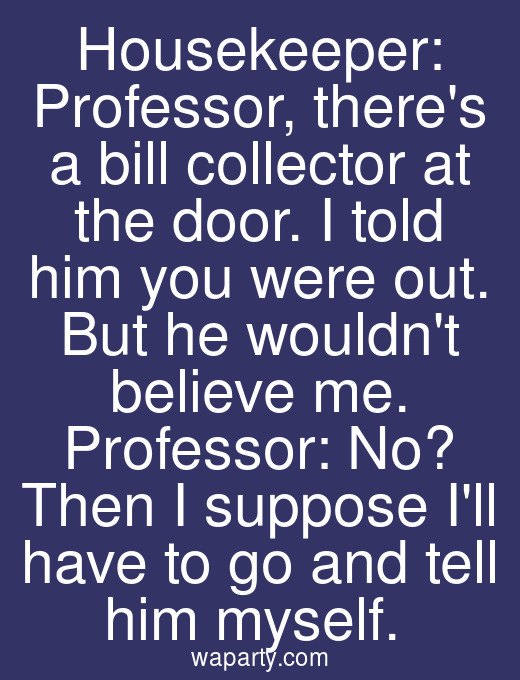 Housekeeper: Professor, theres a bill collector at the door. I told him you were out. But he wouldnt believe me. Professor: No? Then I suppose Ill have to go and tell him myself.