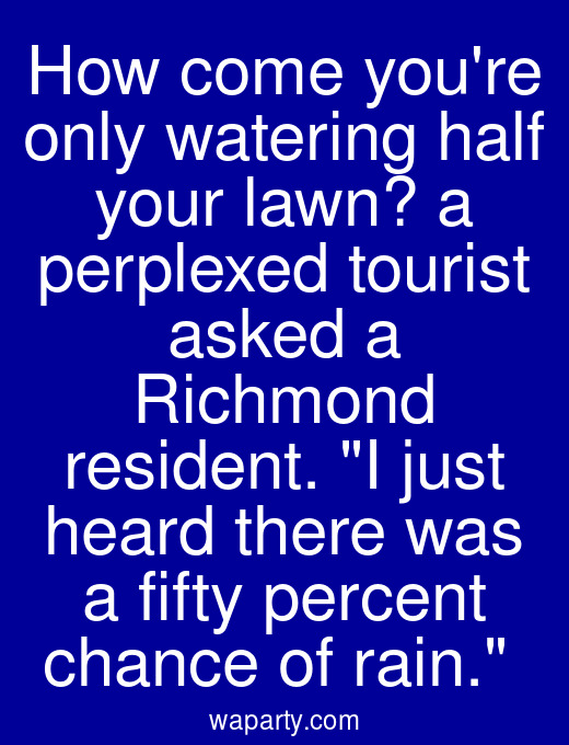 How come youre only watering half your lawn? a perplexed tourist asked a Richmond resident. I just heard there was a fifty percent chance of rain.