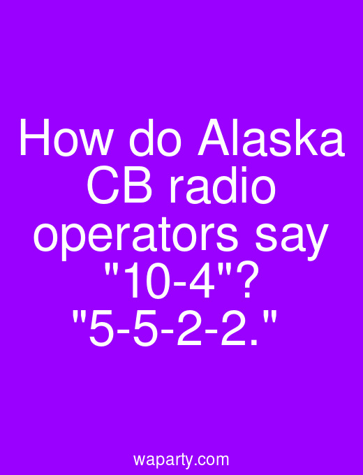 How do Alaska CB radio operators say 10-4? 5-5-2-2.
