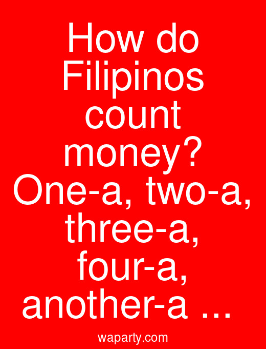 How do Filipinos count money? One-a, two-a, three-a, four-a, another-a ...