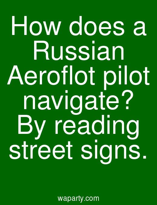 How does a Russian Aeroflot pilot navigate? By reading street signs.