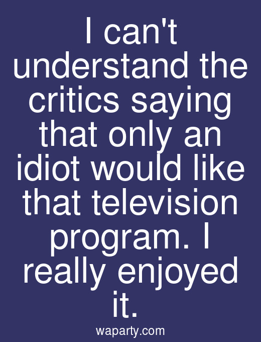 I cant understand the critics saying that only an idiot would like that television program. I really enjoyed it.
