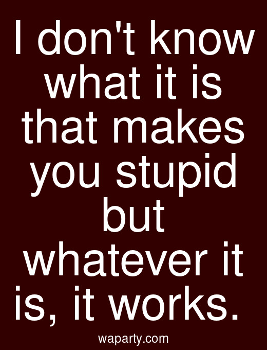 I dont know what it is that makes you stupid but whatever it is, it works.