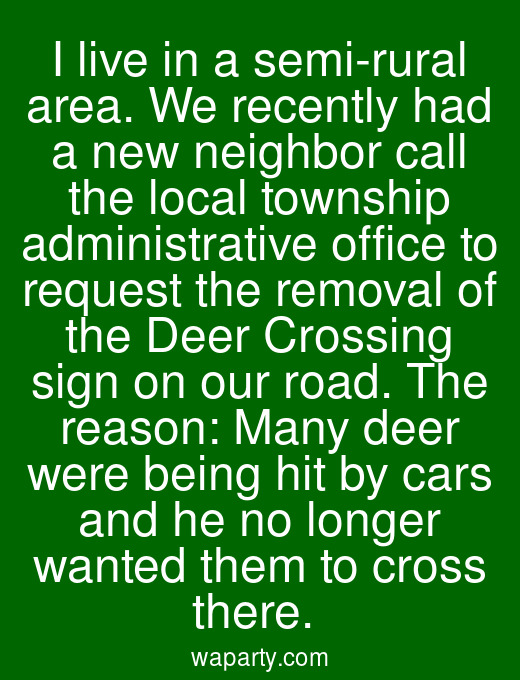 I live in a semi-rural area. We recently had a new neighbor call the local township administrative office to request the removal of the Deer Crossing sign on our road. The reason: Many deer were being hit by cars and he no longer wanted them to cross there.