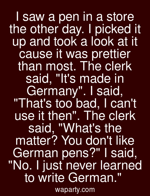 I saw a pen in a store the other day. I picked it up and took a look at it cause it was prettier than most. The clerk said, Its made in Germany. I said, Thats too bad, I cant use it then. The clerk said, Whats the matter? You dont like German pens? I said, No. I just never learned to write German.