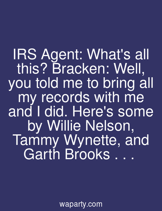 IRS Agent: Whats all this? Bracken: Well, you told me to bring all my records with me and I did. Heres some by Willie Nelson, Tammy Wynette, and Garth Brooks . . .