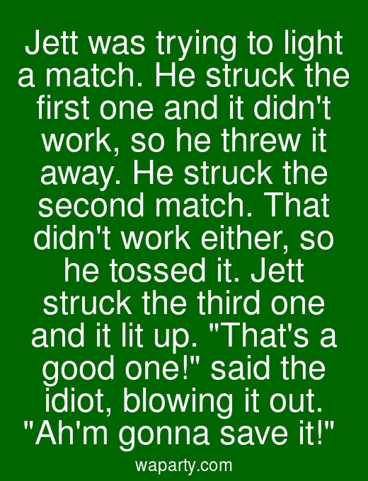 Jett was trying to light a match. He struck the first one and it didnt work, so he threw it away. He struck the second match. That didnt work either, so he tossed it. Jett struck the third one and it lit up. Thats a good one! said the idiot, blowing it out. Ahm gonna save it!