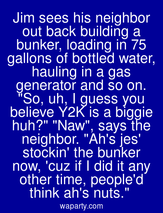 Jim sees his neighbor out back building a bunker, loading in 75 gallons of bottled water, hauling in a gas generator and so on. So, uh, I guess you believe Y2K is a biggie huh? Naw, says the neighbor. Ahs jes stockin the bunker now, cuz if I did it any other time, peopled think ahs nuts.