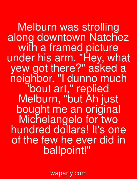 Melburn was strolling along downtown Natchez with a framed picture under his arm. Hey, what yew got there? asked a neighbor. I dunno much bout art, replied Melburn, but Ah just bought me an original Michelangelo for two hundred dollars! Its one of the few he ever did in ballpoint!