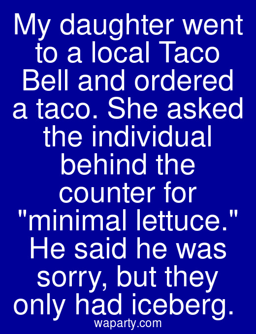 My daughter went to a local Taco Bell and ordered a taco. She asked the individual behind the counter for minimal lettuce. He said he was sorry, but they only had iceberg.