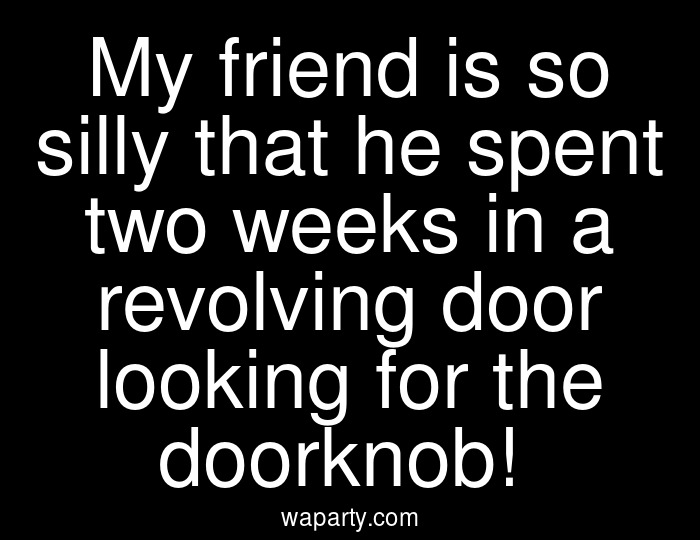 My friend is so silly that he spent two weeks in a revolving door looking for the doorknob!