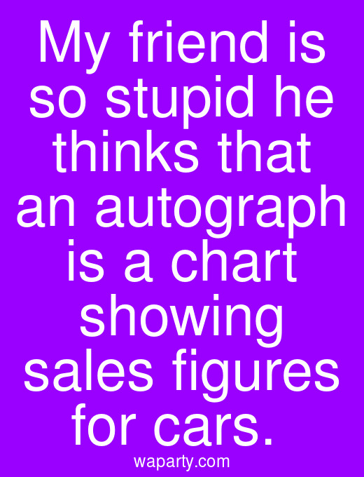 My friend is so stupid he thinks that an autograph is a chart showing sales figures for cars.