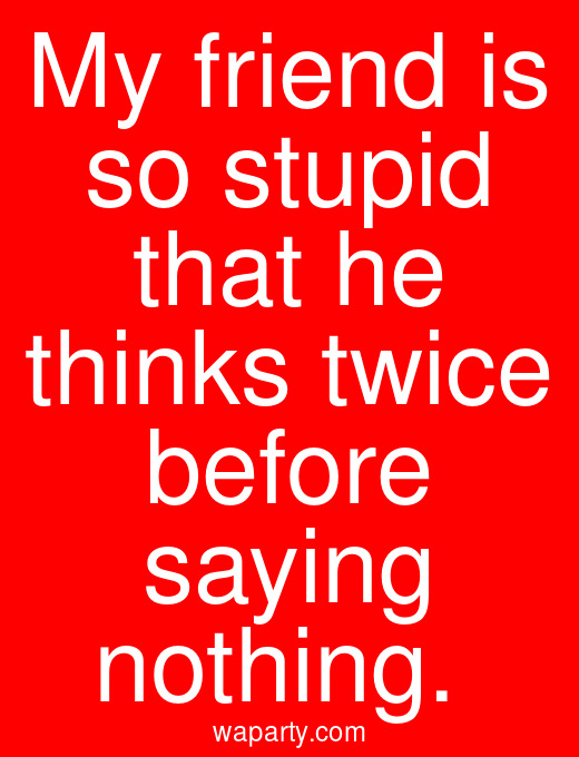 My friend is so stupid that he thinks twice before saying nothing.