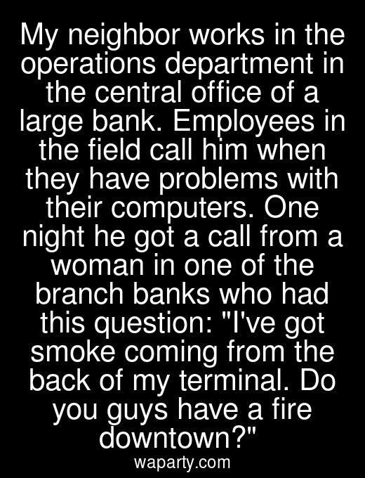 My neighbor works in the operations department in the central office of a large bank. Employees in the field call him when they have problems with their computers. One night he got a call from a woman in one of the branch banks who had this question: Ive got smoke coming from the back of my terminal. Do you guys have a fire downtown?