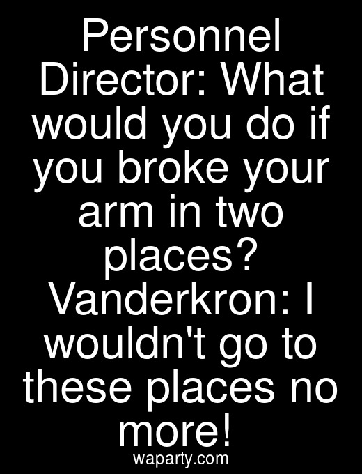 Personnel Director: What would you do if you broke your arm in two places? Vanderkron: I wouldnt go to these places no more!