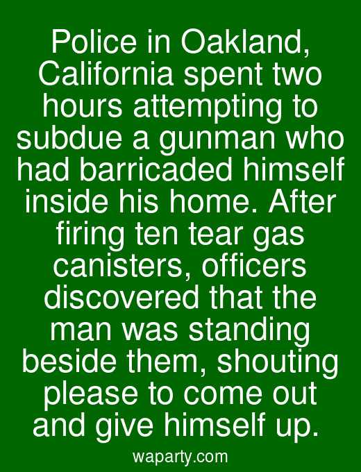 Police in Oakland, California spent two hours attempting to subdue a gunman who had barricaded himself inside his home. After firing ten tear gas canisters, officers discovered that the man was standing beside them, shouting please to come out and give himself up.