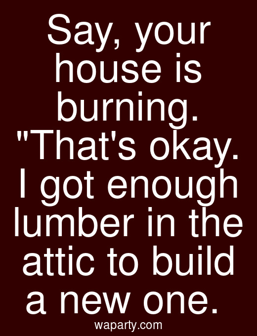 Say, your house is burning. Thats okay. I got enough lumber in the attic to build a new one.