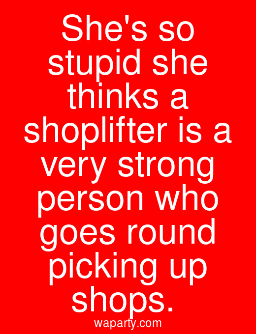Shes so stupid she thinks a shoplifter is a very strong person who goes round picking up shops.
