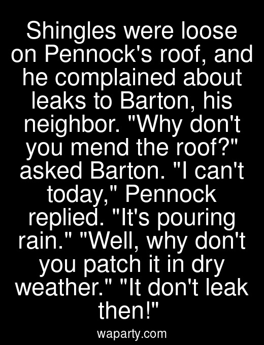 Shingles were loose on Pennocks roof, and he complained about leaks to Barton, his neighbor. Why dont you mend the roof? asked Barton. I cant today, Pennock replied. Its pouring rain. Well, why dont you patch it in dry weather. It dont leak then!
