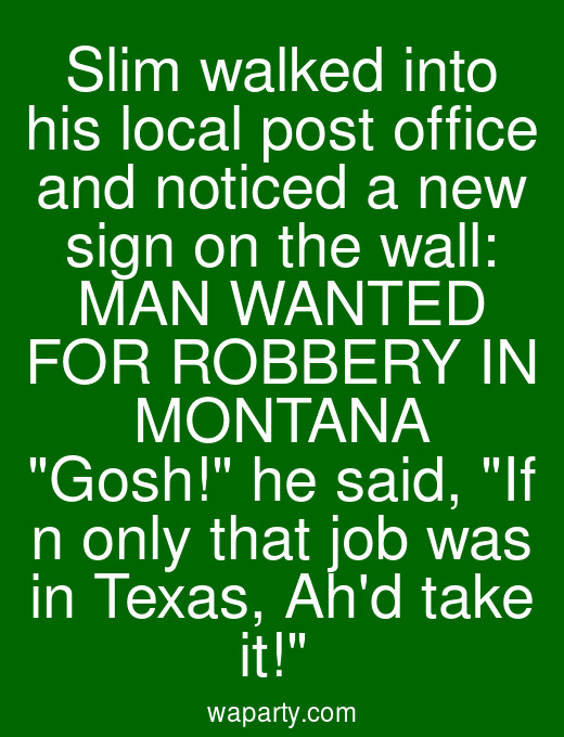 Slim walked into his local post office and noticed a new sign on the wall: MAN WANTED FOR ROBBERY IN MONTANA Gosh! he said, If n only that job was in Texas, Ahd take it!