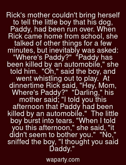 Ricks mother couldnt bring herself to tell the little boy that his dog, Paddy, had been run over. When Rick came home from school, she talked of other things for a few minutes, but inevitably was asked: Wheres Paddy?  Paddy has been killed by an automobile, she told him.  Oh, said the boy, and went whistling out to play.  At dinnertime Rick said, Hey, Mom, Wheres Paddy?  Darling, his mother said; I told you this afternoon that Paddy had been killed by an automobile.  The little boy burst into tears. When I told you this afternoon, she said, it didnt seem to bother you.  No, sniffed the boy, I thought you said Daddy.