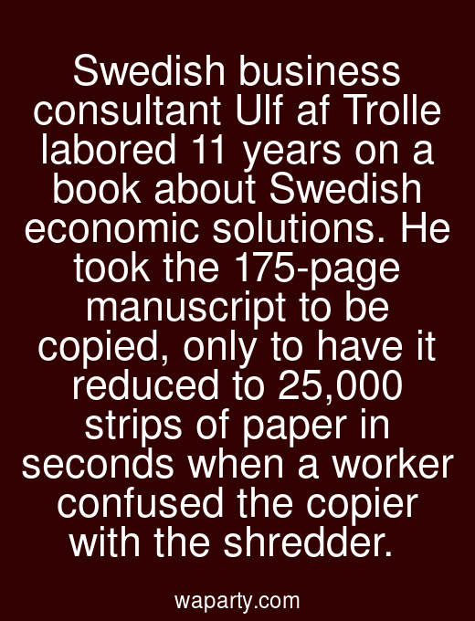 Swedish business consultant Ulf af Trolle labored 11 years on a book about Swedish economic solutions. He took the 175-page manuscript to be copied, only to have it reduced to 25,000 strips of paper in seconds when a worker confused the copier with the shredder.