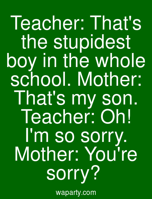 Teacher: Thats the stupidest boy in the whole school. Mother: Thats my son. Teacher: Oh! Im so sorry. Mother: Youre sorry?