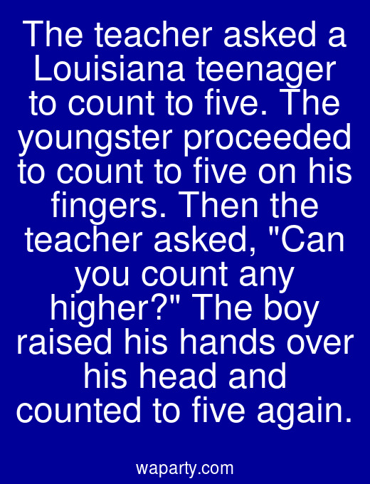 The teacher asked a Louisiana teenager to count to five. The youngster proceeded to count to five on his fingers. Then the teacher asked, Can you count any higher? The boy raised his hands over his head and counted to five again.