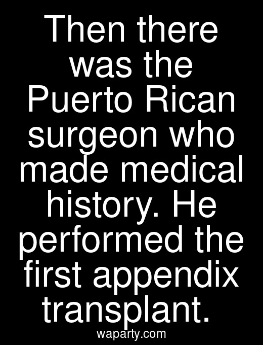 Then there was the Puerto Rican surgeon who made medical history. He performed the first appendix transplant.
