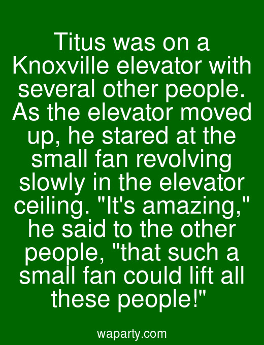 Titus was on a Knoxville elevator with several other people. As the elevator moved up, he stared at the small fan revolving slowly in the elevator ceiling. Its amazing, he said to the other people, that such a small fan could lift all these people!