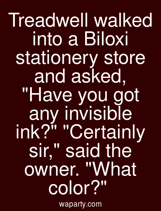 Treadwell walked into a Biloxi stationery store and asked, Have you got any invisible ink? Certainly sir, said the owner. What color?