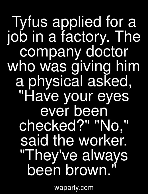 Tyfus applied for a job in a factory. The company doctor who was giving him a physical asked, Have your eyes ever been checked? No, said the worker. Theyve always been brown.