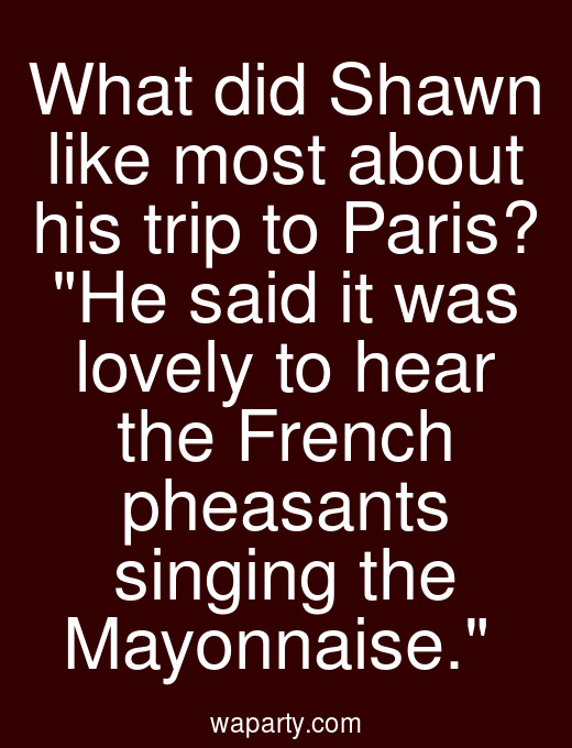What did Shawn like most about his trip to Paris? He said it was lovely to hear the French pheasants singing the Mayonnaise.