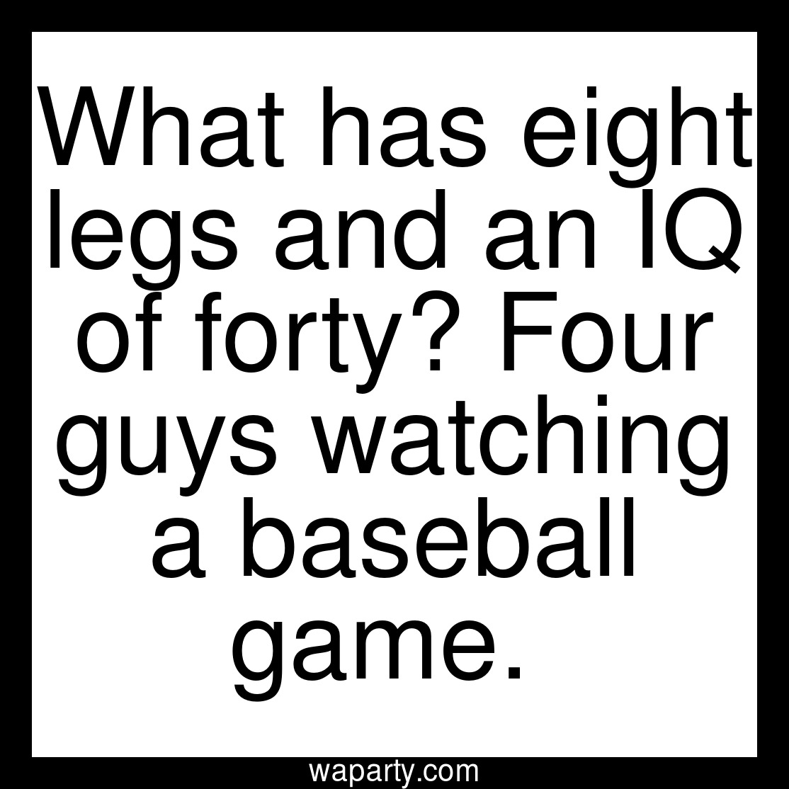 What has eight legs and an IQ of forty? Four guys watching a baseball game.
