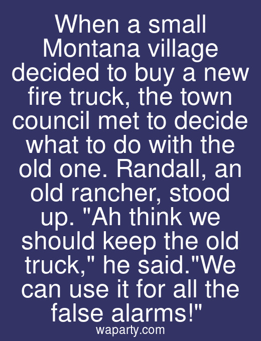 When a small Montana village decided to buy a new fire truck, the town council met to decide what to do with the old one. Randall, an old rancher, stood up. Ah think we should keep the old truck, he said.We can use it for all the false alarms!