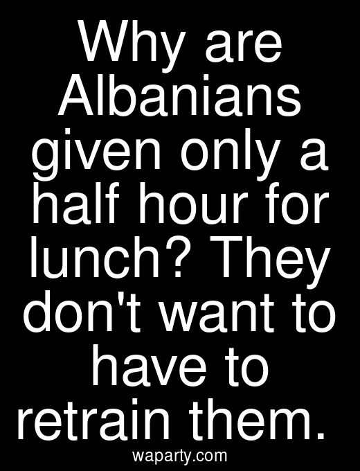 Why are Albanians given only a half hour for lunch? They dont want to have to retrain them.
