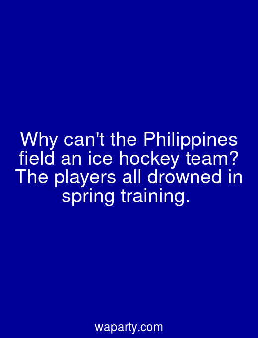 Why cant the Philippines field an ice hockey team? The players all drowned in spring training.