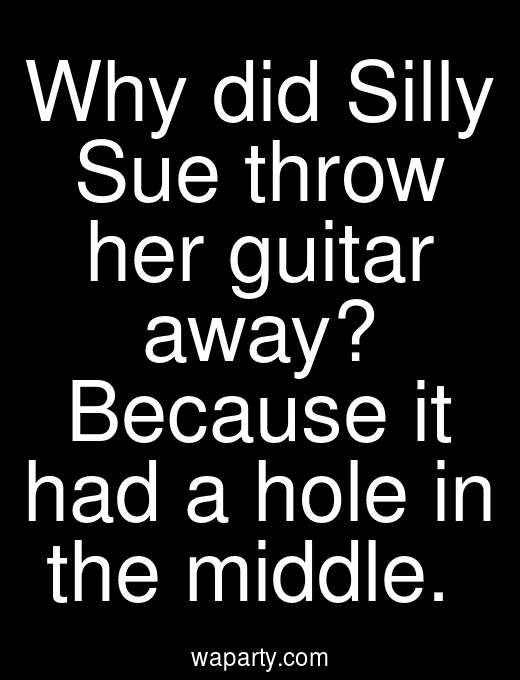 Why did Silly Sue throw her guitar away? Because it had a hole in the middle.