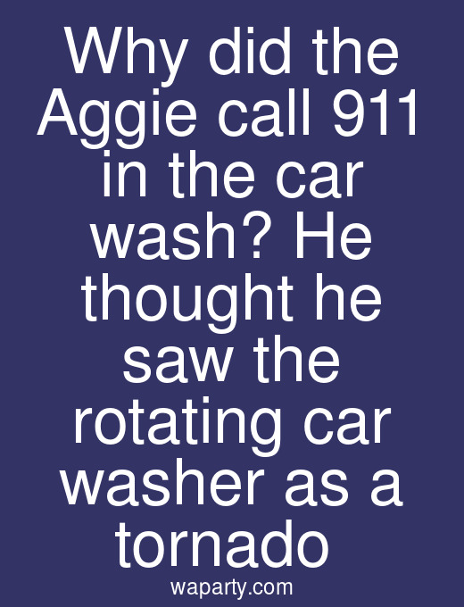 Why did the Aggie call 911 in the car wash? He thought he saw the rotating car washer as a tornado