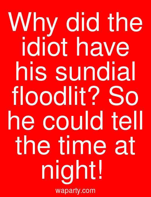 Why did the idiot have his sundial floodlit? So he could tell the time at night!