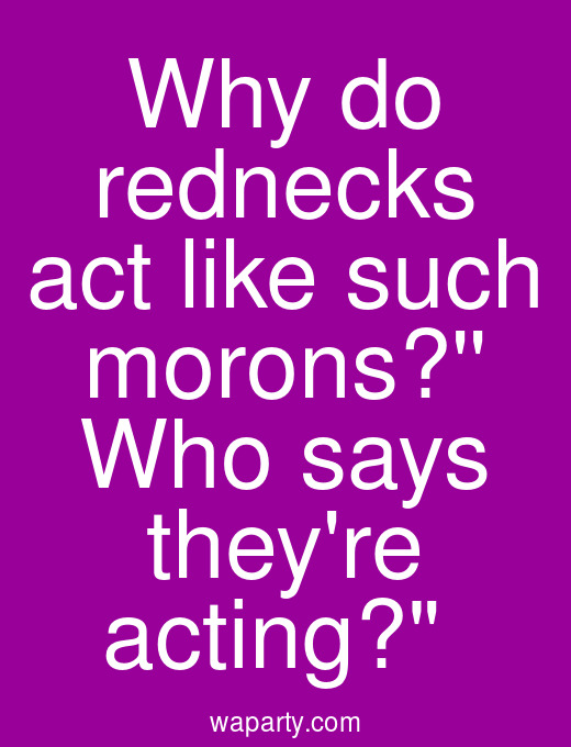 Why do rednecks act like such morons? Who says theyre acting?