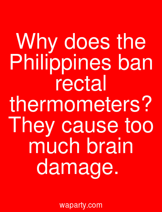 Why does the Philippines ban rectal thermometers? They cause too much brain damage.