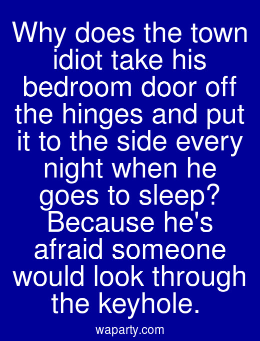 Why does the town idiot take his bedroom door off the hinges and put it to the side every night when he goes to sleep? Because hes afraid someone would look through the keyhole.