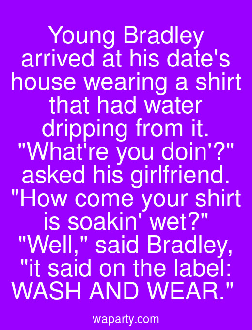 Young Bradley arrived at his dates house wearing a shirt that had water dripping from it. Whatre you doin? asked his girlfriend. How come your shirt is soakin wet? Well, said Bradley, it said on the label: WASH AND WEAR.